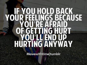 if you hold back your feelings becuase your afraid of getting hurt ...