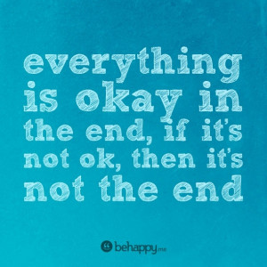 everything is ok in the end, if it's not ok, then it's not the end