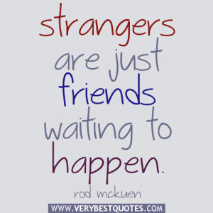 quotes about friends, Strangers are just friends waiting to happen ...