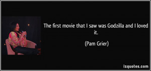 The first movie that I saw was Godzilla and I loved it. - Pam Grier