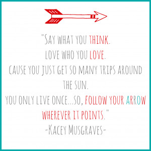 Follow Your Arrow – Words To Live By