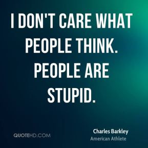 Charles Barkley - I don't care what people think. people are stupid.