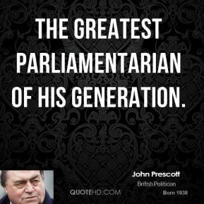 John Prescott - the greatest parliamentarian of his generation.