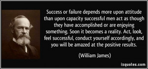 Success or failure depends more upon attitude than upon capacity ...