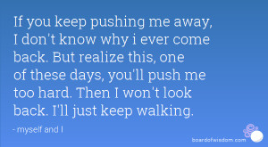 If you keep pushing me away, I don't know why i ever come back. But ...