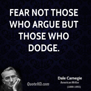 Fear not those who argue but those who dodge.