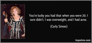 ... 20. I sure didn't. I was overweight, and I had acne. - Carly Simon