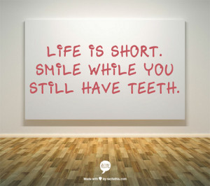 Life is short. Smile while you still have teeth. - smile in life quote