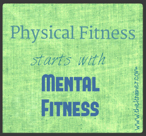 Physical fitness starts with mental fitness.