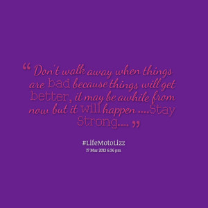 Quotes Picture: don't walk away when things are bad because things ...