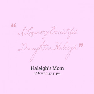 Quotes Picture: i love my beautiful daughter haleigh