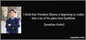 ... to realize that a lot of his plans have backfired. - Jonathan Krohn