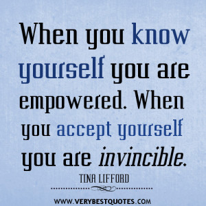 When you know yourself you are empowered. When you accept yourself you ...