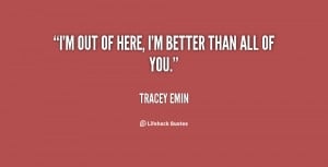 quote-Tracey-Emin-im-out-of-here-im-better-than-82630.png