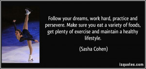 Follow your dreams, work hard, practice and persevere. Make sure you ...