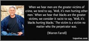 ... victim is a victim no matter who the perpetrator was. - Warren Farrell
