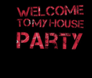 Quotes Picture: welcome to my house party