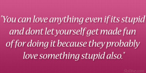 You can love anything even if its stupid and don't let yourself get ...