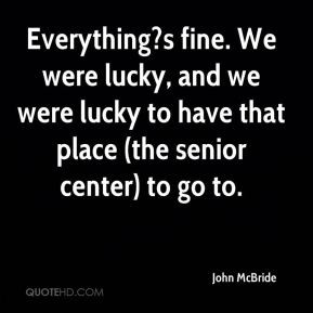 ... , and we were lucky to have that place (the senior center) to go to