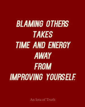 Blaming others takes time and energy away from improving yourself.