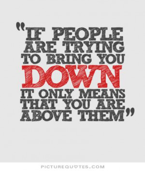 If people are trying to bring you down, it only means that you're ...