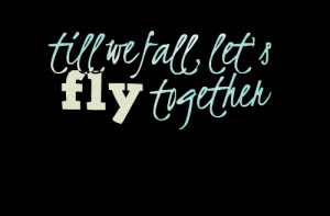 Quotes Picture: till we fall, let's fly together