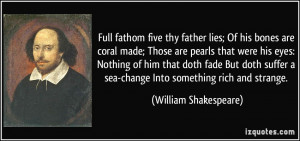 Full fathom five thy father lies; Of his bones are coral made; Those ...