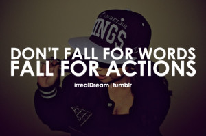 Don't fall for actions, fall for words.