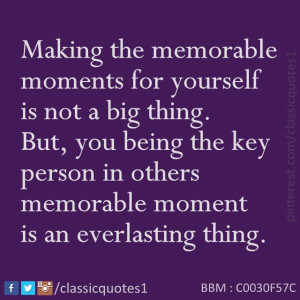Classic quotes: Making the memorable moments for yourself is not a big ...