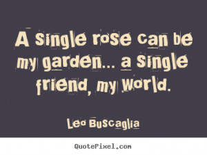 Quotes about friendship - A single rose can be my garden... a single ...