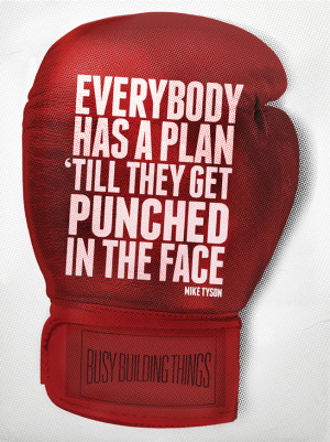 "Everybody has a plan until they get punched in the face"" Mike Tyson ..."