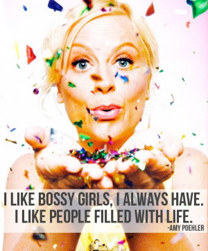 ... girls, I always have. I like people filled with life -Amy Poehler