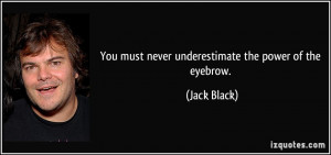 You must never underestimate the power of the eyebrow. - Jack Black