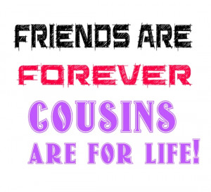 Friends are forever, cousins are for life,Cousin Quotes