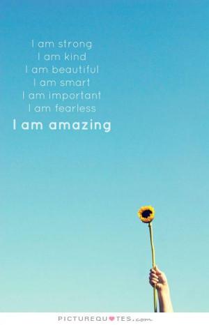 am strong. I am kind. I am beautiful. I am smart. I am important. I am ...
