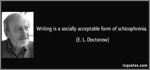 ... is a socially acceptable form of schizophrenia. - E. L. Doctorow