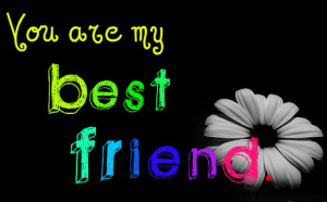 You Are My Best Friend ~ Friendship Quote