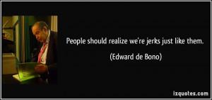 People should realize we're jerks just like them. - Edward de Bono
