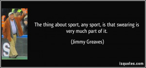 ... any sport, is that swearing is very much part of it. - Jimmy Greaves