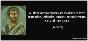 ... jealousies, quarrels, reconcilements, war, and then peace. - Terence