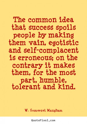 The common idea that success spoils people by.. W. Somerset Maugham ...