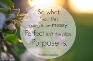 ... if your life's going to be messy. Perfect isn't the plan. Purpose is