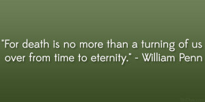 "... than a turning of us over from time to eternity."" – William Penn"