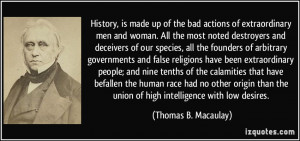 History, is made up of the bad actions of extraordinary men and woman ...