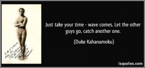 Just take your time - wave comes. Let the other guys go, catch another ...