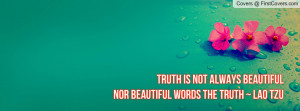 truth is not always beautiful nor beautiful words the truth ~ lao tzu ...