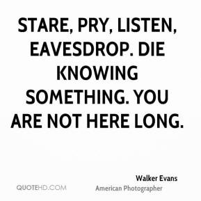Walker Evans - Stare, pry, listen, eavesdrop. Die knowing something ...