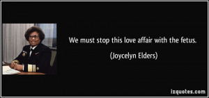 We must stop this love affair with the fetus. - Joycelyn Elders