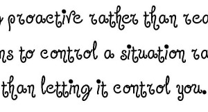 ... be proactive rather than reactive proactive controlling a situation by