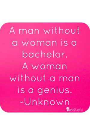 man without a woman is a bachelor. A woman without a man is a ...